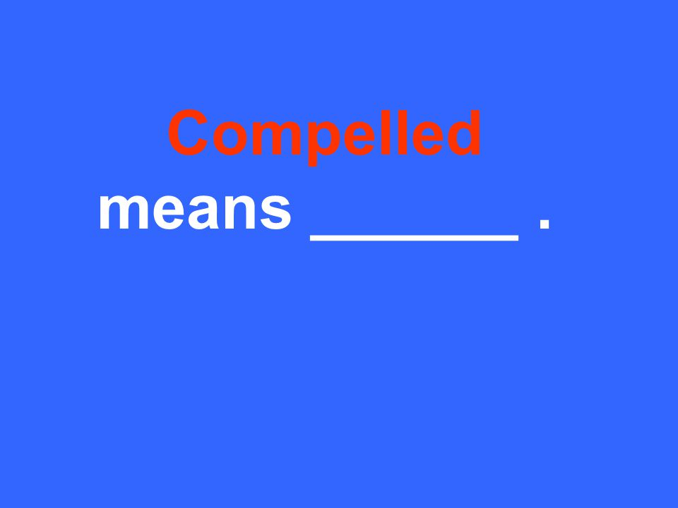 Compelled means ______.