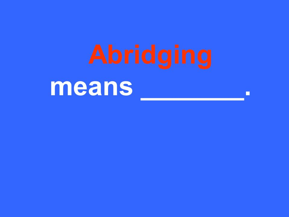 Abridging means _______.