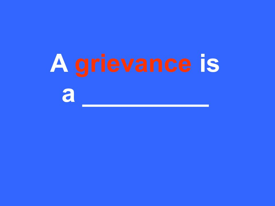 A grievance is a _________