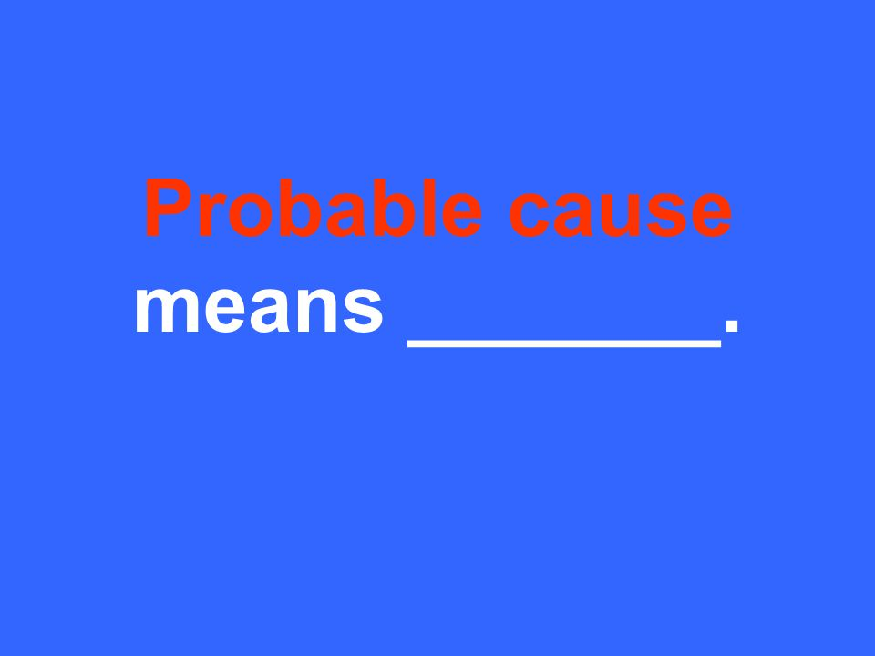 Probable cause means _______.