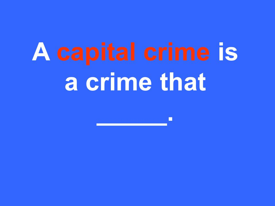 A capital crime is a crime that _____.