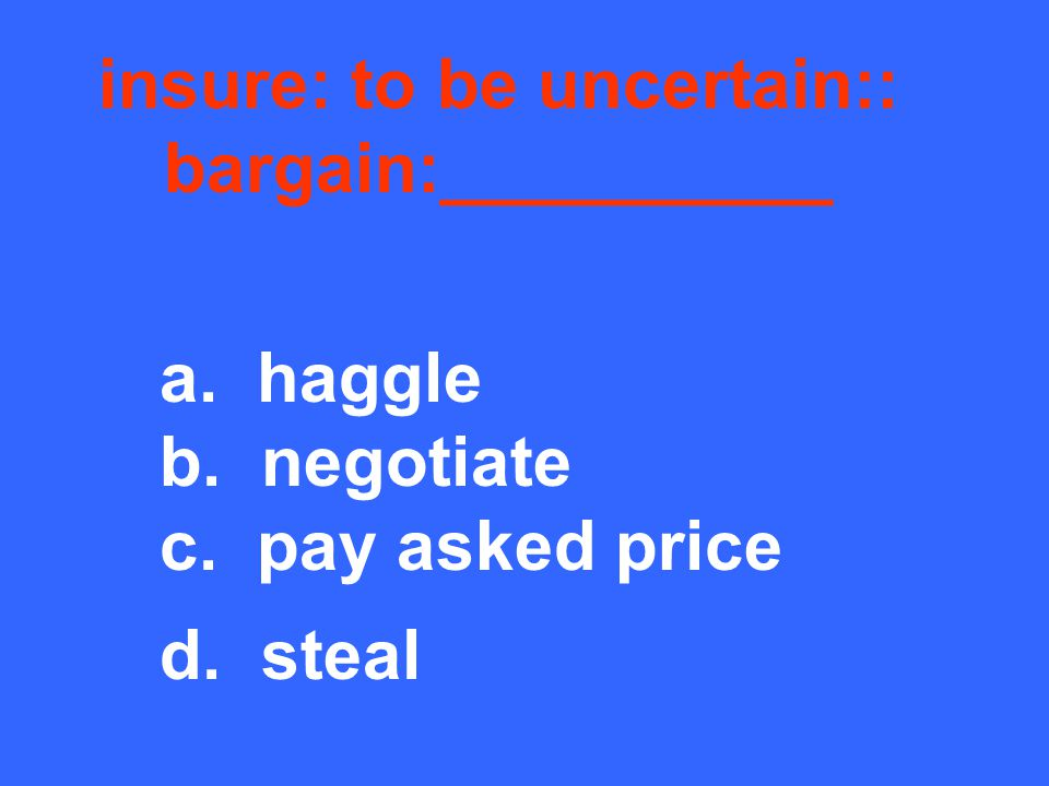 insure: to be uncertain:: bargain:__________ a. haggle b. negotiate c. pay asked price d. steal