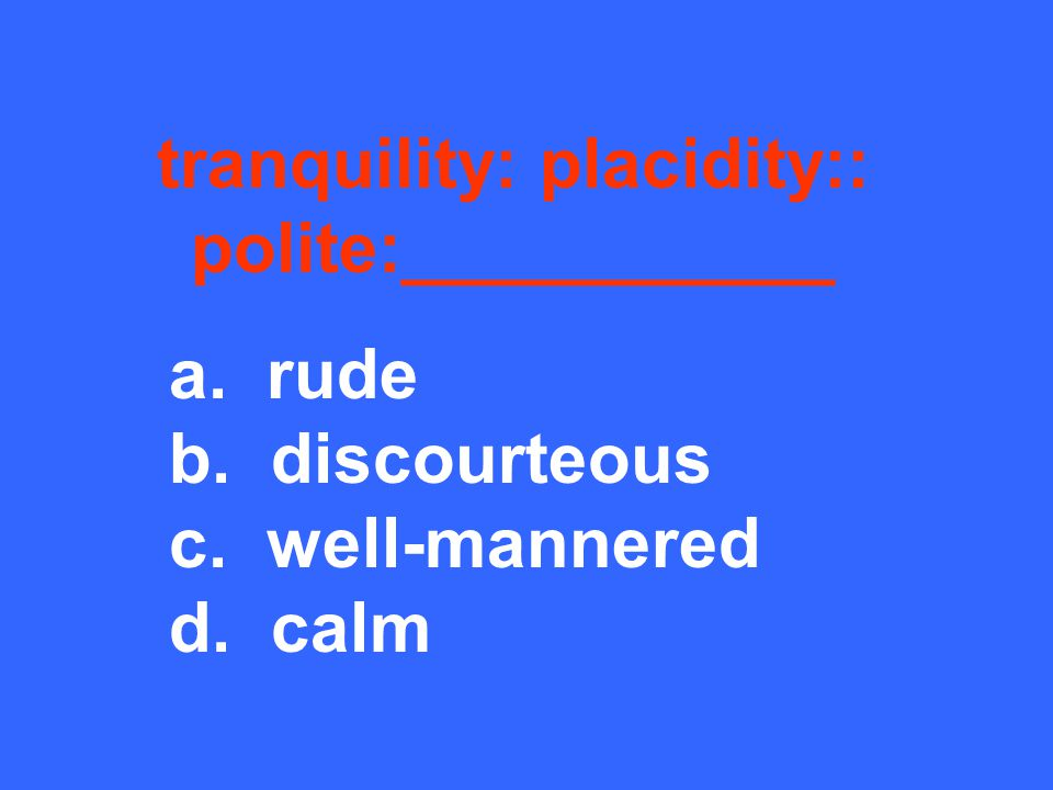 tranquility: placidity:: polite:___________ a. rude b. discourteous c. well-mannered d. calm