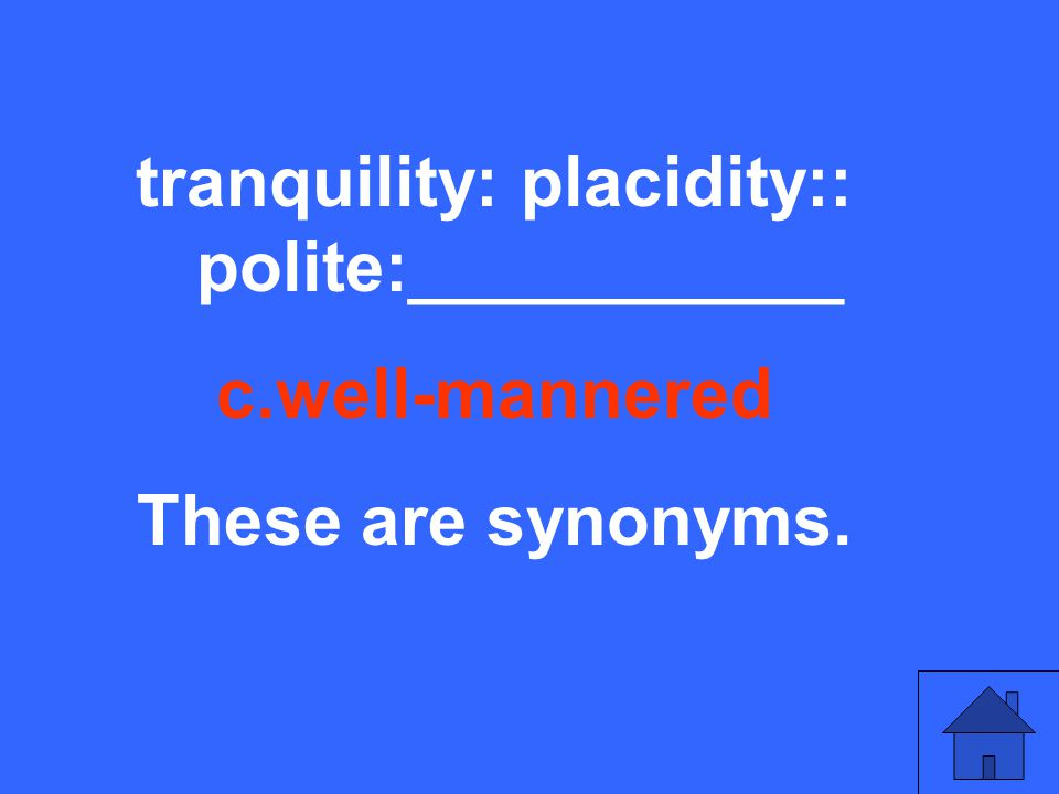 tranquility: placidity:: polite:___________ c.well-mannered These are synonyms.