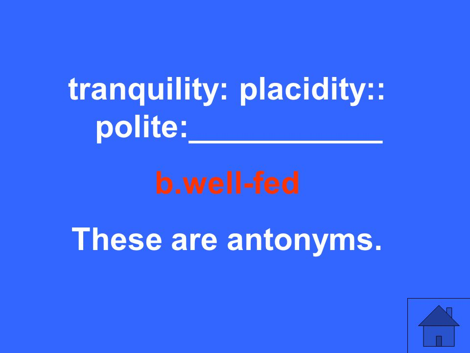 tranquility: placidity:: polite:___________ b.well-fed These are antonyms.