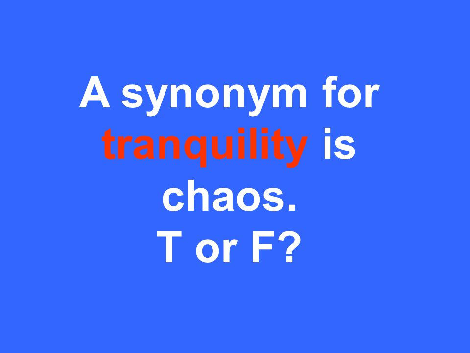 A synonym for tranquility is chaos. T or F