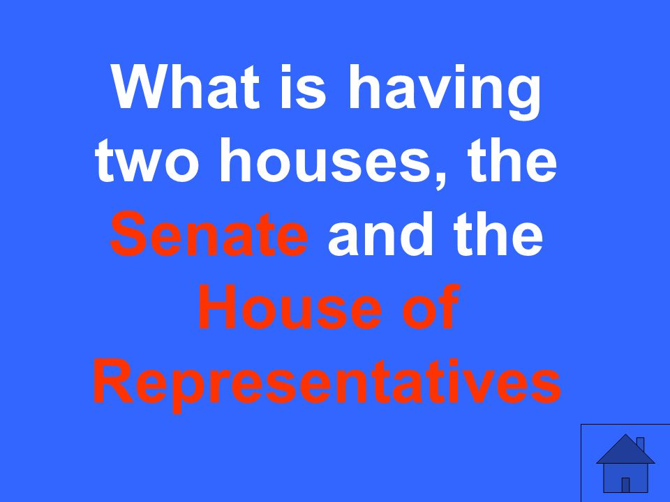 What is having two houses, the Senate and the House of Representatives