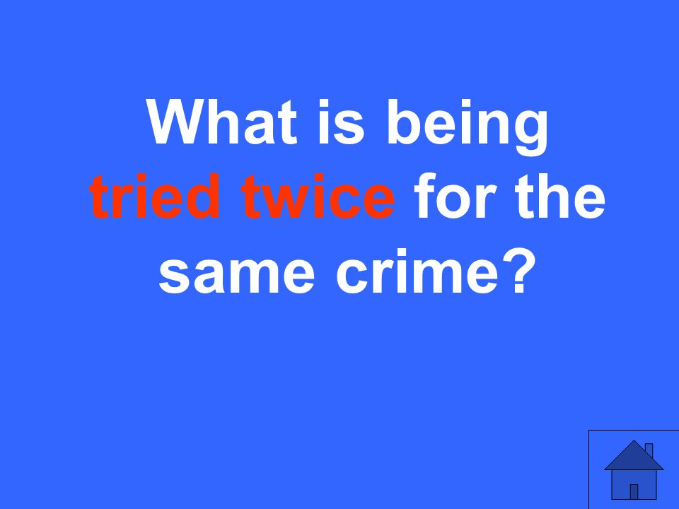What is being tried twice for the same crime?