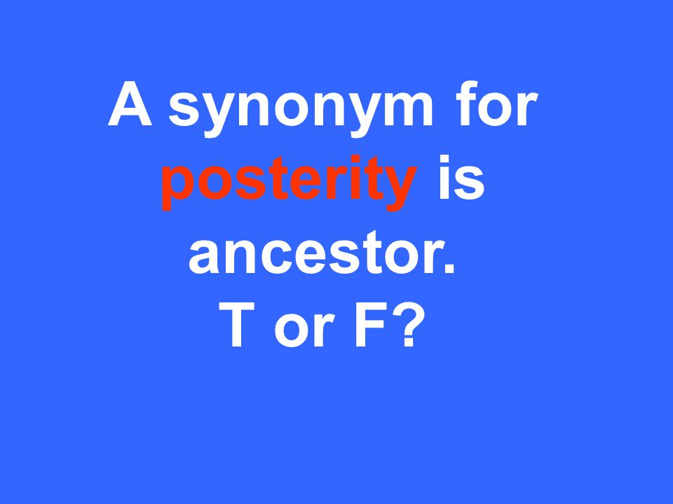 A synonym for posterity is ancestor. T or F?