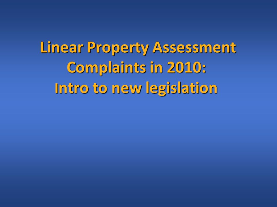 Linear Property Assessment Complaints in 2010: I ntro to new legislation Linear Property Assessment Complaints in 2010: I ntro to new legislation