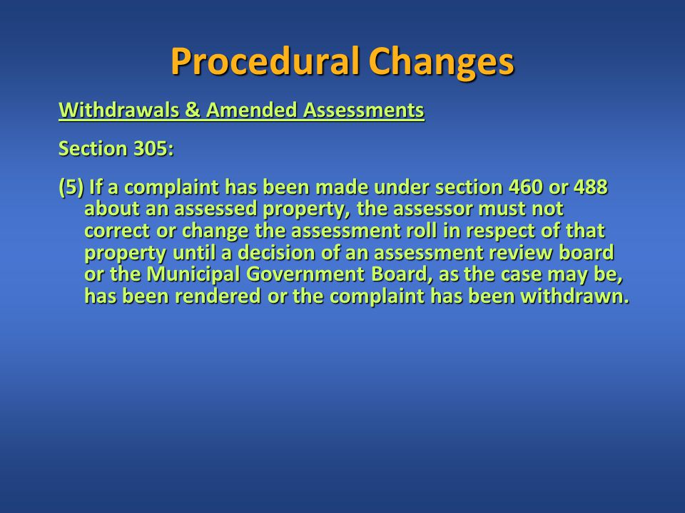 Procedural Changes Withdrawals & Amended Assessments Section 305: (5) If a complaint has been made under section 460 or 488 about an assessed property, the assessor must not correct or change the assessment roll in respect of that property until a decision of an assessment review board or the Municipal Government Board, as the case may be, has been rendered or the complaint has been withdrawn.
