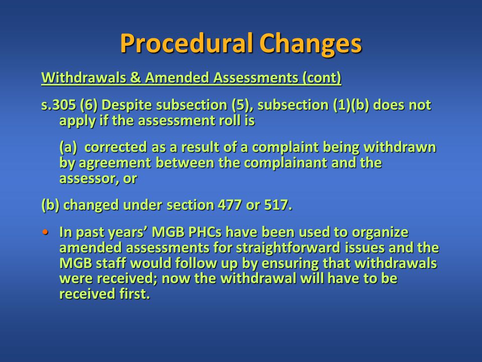 Procedural Changes Withdrawals & Amended Assessments (cont) s.305 (6) Despite subsection (5), subsection (1)(b) does not apply if the assessment roll is (a) corrected as a result of a complaint being withdrawn by agreement between the complainant and the assessor, or (b) changed under section 477 or 517.