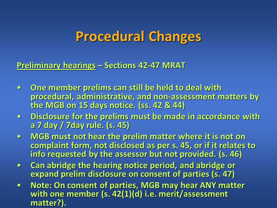 Procedural Changes Preliminary hearings – Sections 42-47 MRAT One member prelims can still be held to deal with procedural, administrative, and non-assessment matters by the MGB on 15 days notice.