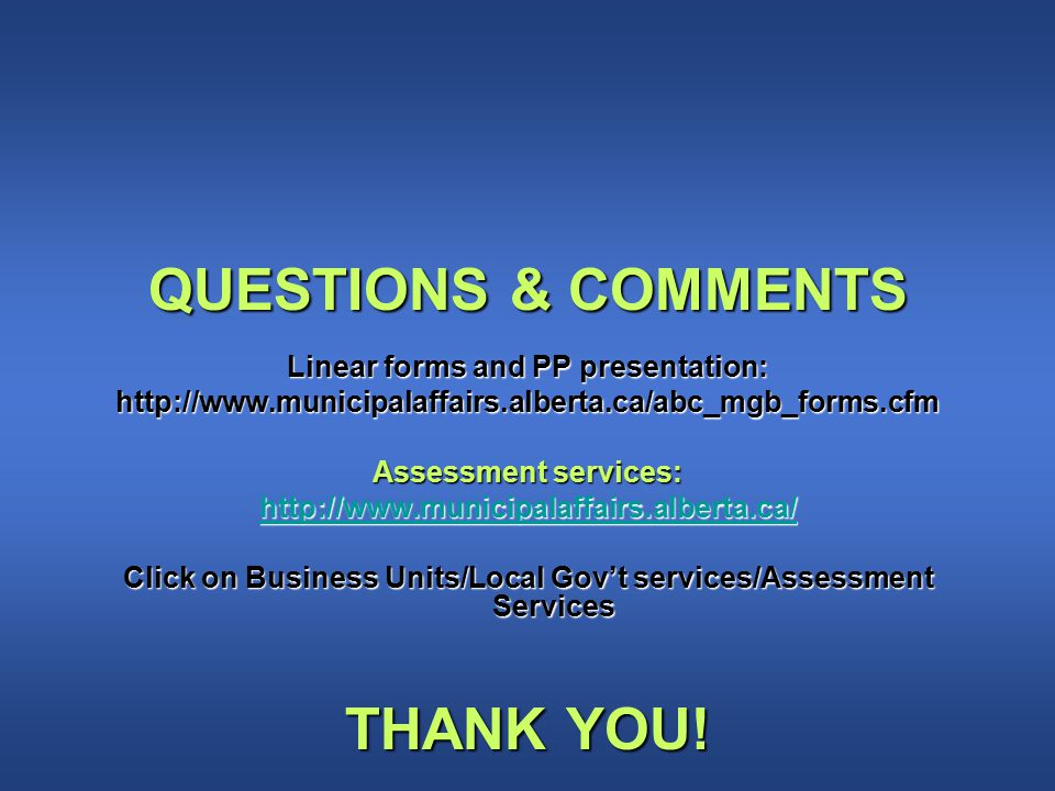 QUESTIONS & COMMENTS Linear forms and PP presentation: http://www.municipalaffairs.alberta.ca/abc_mgb_forms.cfm Assessment services: http://www.municipalaffairs.alberta.ca/ Click on Business Units/Local Gov't services/Assessment Services THANK YOU!