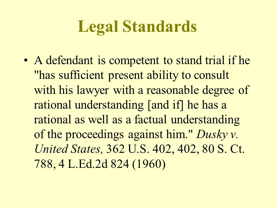 Legal Standards A defendant is competent to stand trial if he has sufficient present ability to consult with his lawyer with a reasonable degree of rational understanding [and if] he has a rational as well as a factual understanding of the proceedings against him. Dusky v.
