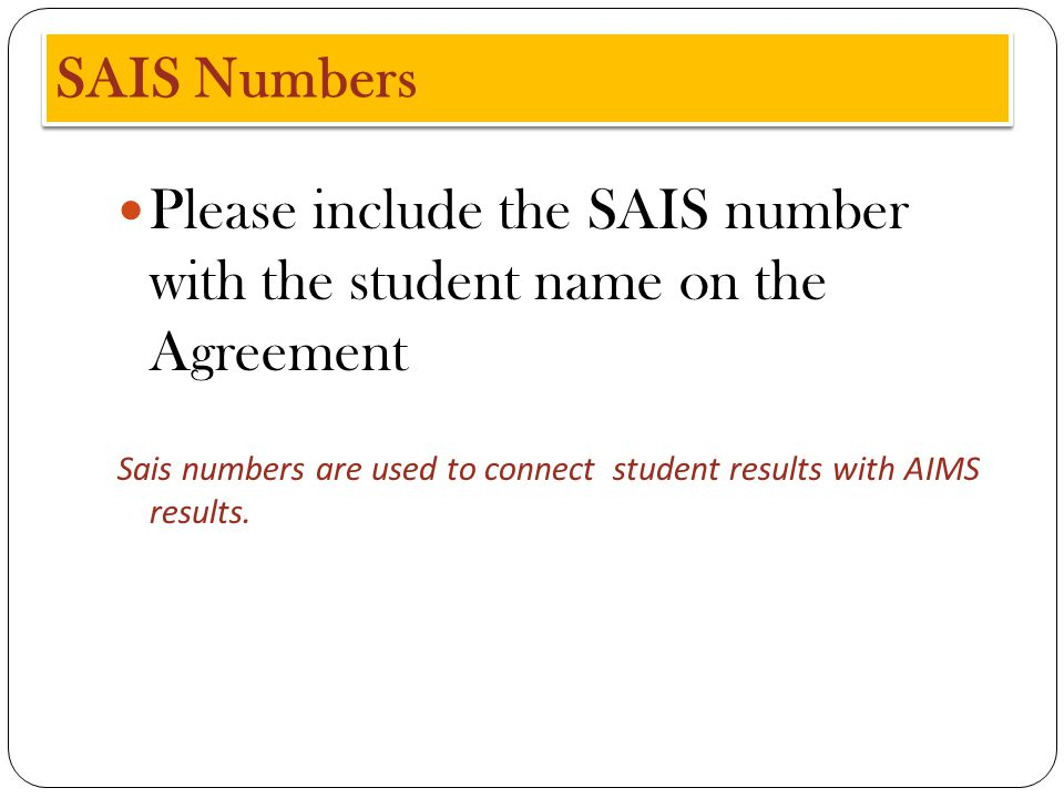SAIS Numbers Please include the SAIS number with the student name on the Agreement Sais numbers are used to connect student results with AIMS results.