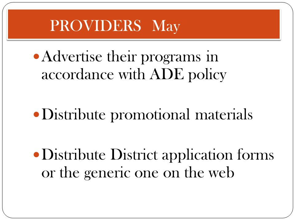 PROVIDERS May Advertise their programs in accordance with ADE policy Distribute promotional materials Distribute District application forms or the generic one on the web