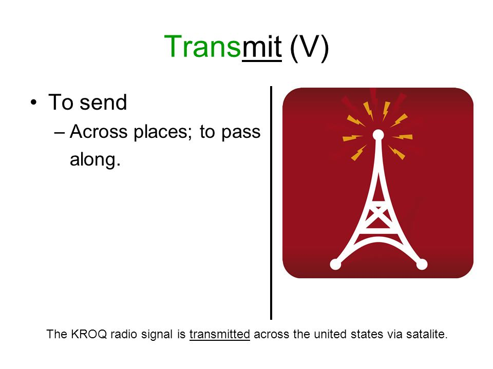 Transmit (V) To send –Across places; to pass along.