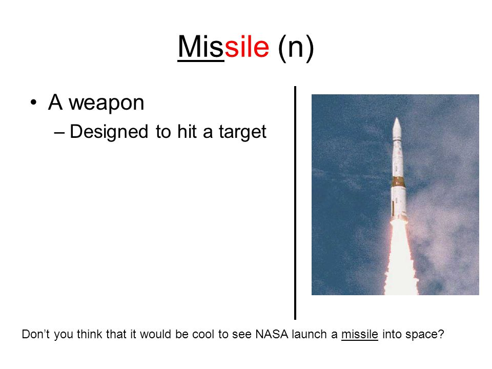 Missile (n) A weapon –Designed to hit a target Don't you think that it would be cool to see NASA launch a missile into space