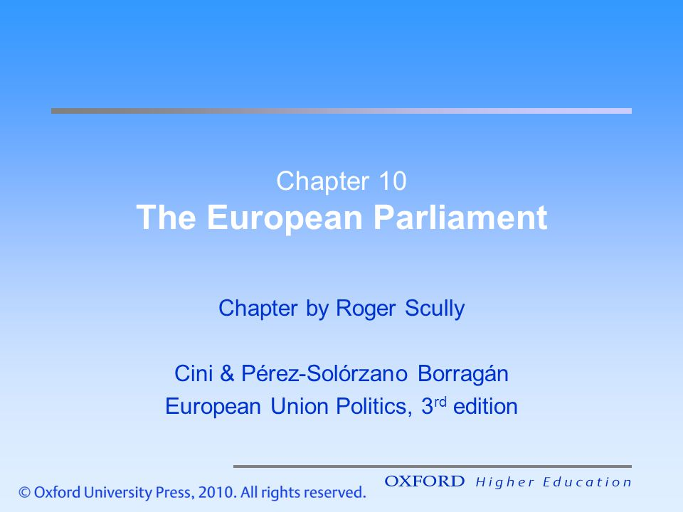 Power of the European Parliament Internal dynamic –No obvious government –Power widely diffused –Need for supermajorities → cooperation Inter-institutional dynamic –Less power compared to national parliaments –However, parliament will readily use power → more influential than national parliaments Chapter 10 Slide 12