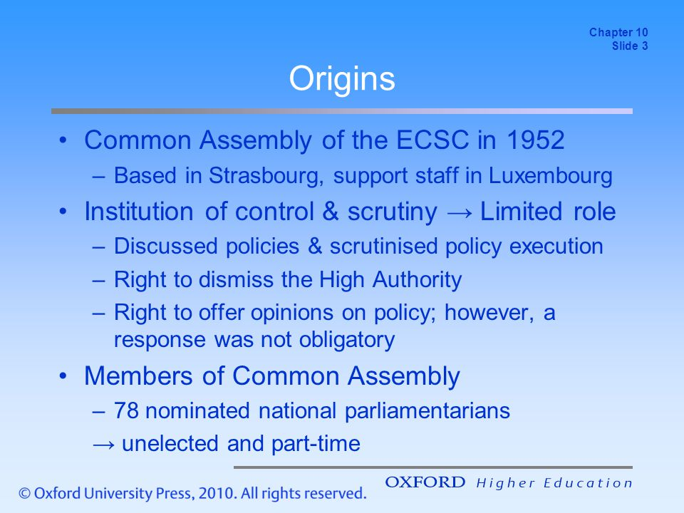 Origins Common Assembly of the ECSC in 1952 –Based in Strasbourg, support staff in Luxembourg Institution of control & scrutiny → Limited role –Discussed policies & scrutinised policy execution –Right to dismiss the High Authority –Right to offer opinions on policy; however, a response was not obligatory Members of Common Assembly –78 nominated national parliamentarians → unelected and part-time Chapter 10 Slide 3