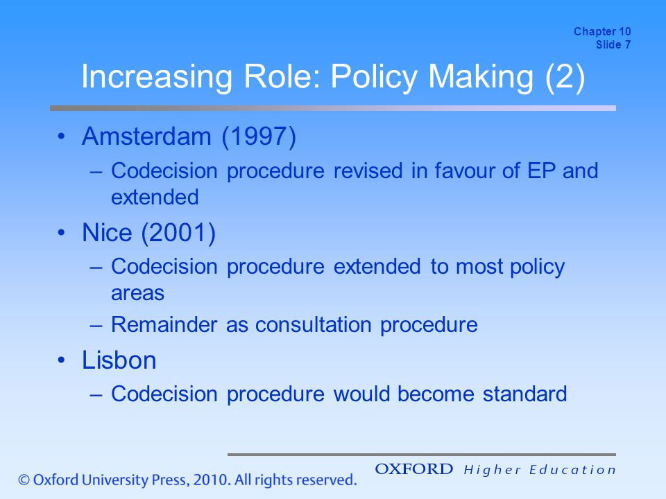 Increasing Role: Policy Making (2) Amsterdam (1997) –Codecision procedure revised in favour of EP and extended Nice (2001) –Codecision procedure extended to most policy areas –Remainder as consultation procedure Lisbon –Codecision procedure would become standard Chapter 10 Slide 7