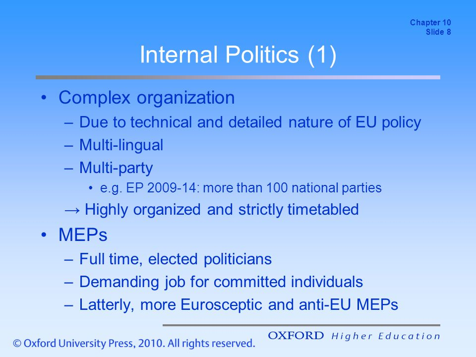 Internal Politics (2) European parties –Multinational groups sharing common ideology –Party ties stronger than national ties NB lowest common denominator party agreement –Principal parties: EPP and PES Intergroup relations –Traditionally based on cooperation, e.g.