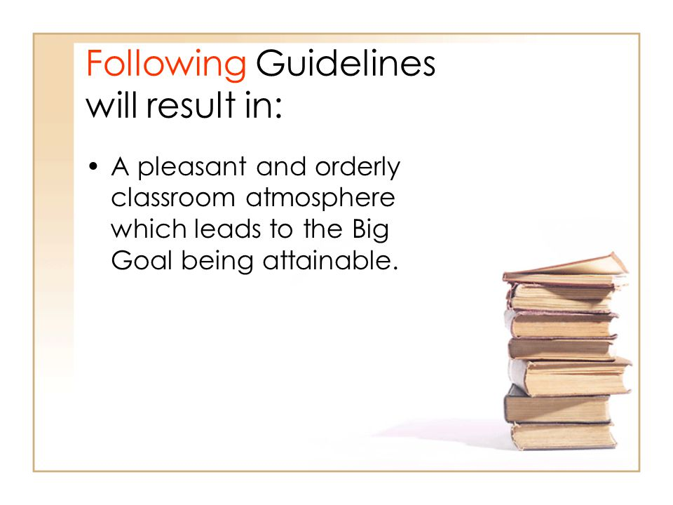Following Guidelines will result in: A pleasant and orderly classroom atmosphere which leads to the Big Goal being attainable.