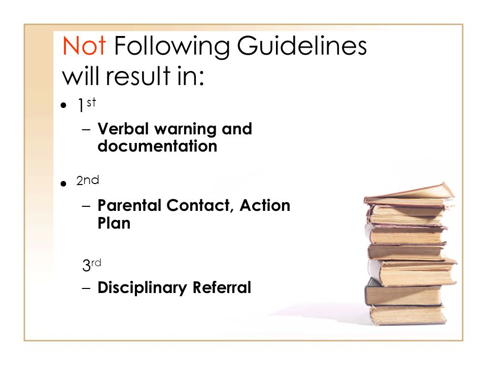 Not Following Guidelines will result in: 1 st – Verbal warning and documentation 2 nd – Parental Contact, Action Plan 3 rd – Disciplinary Referral