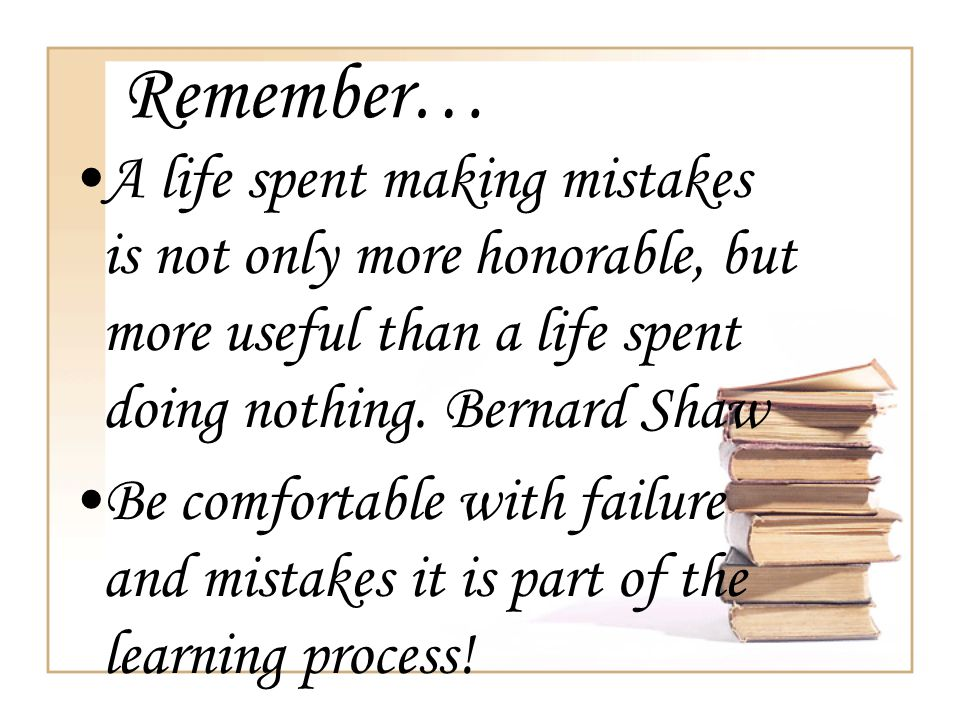 Remember… A life spent making mistakes is not only more honorable, but more useful than a life spent doing nothing.