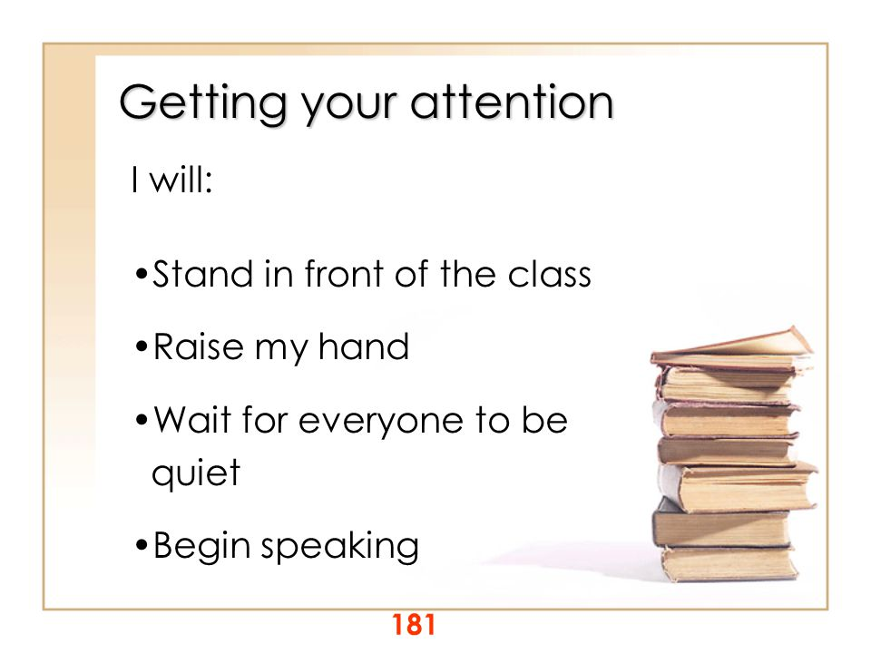 Getting your attention I will: Stand in front of the class Raise my hand Wait for everyone to be quiet Begin speaking 181