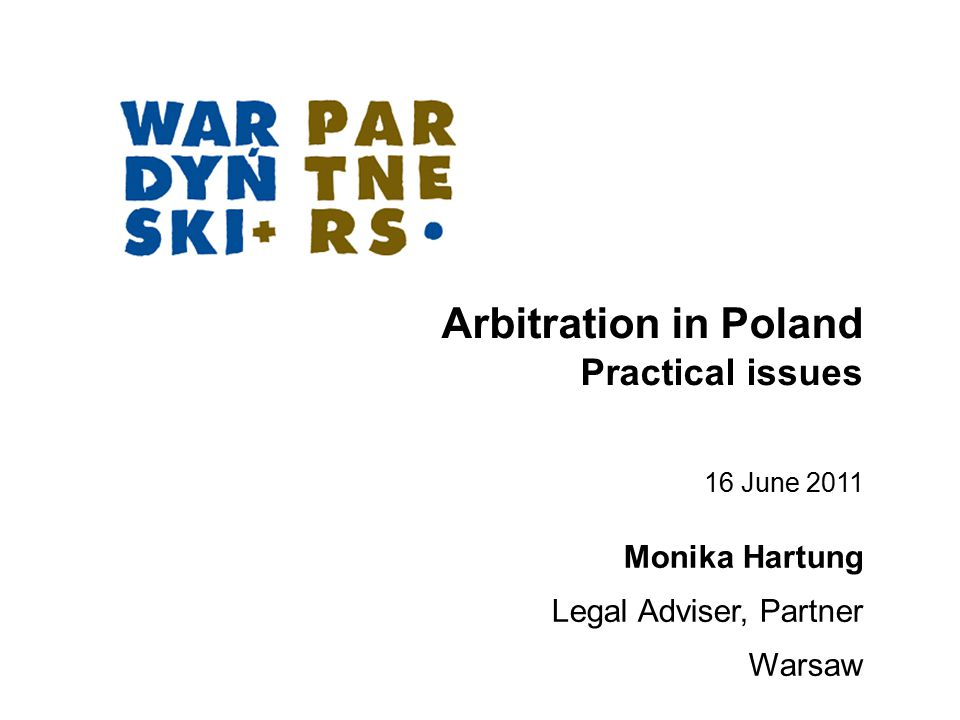 Arbitration in Poland Practical issues Monika Hartung Legal Adviser, Partner Warsaw 16 June 2011