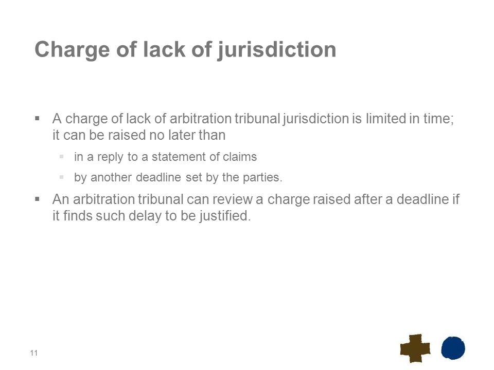 11 Charge of lack of jurisdiction  A charge of lack of arbitration tribunal jurisdiction is limited in time; it can be raised no later than  in a reply to a statement of claims  by another deadline set by the parties.