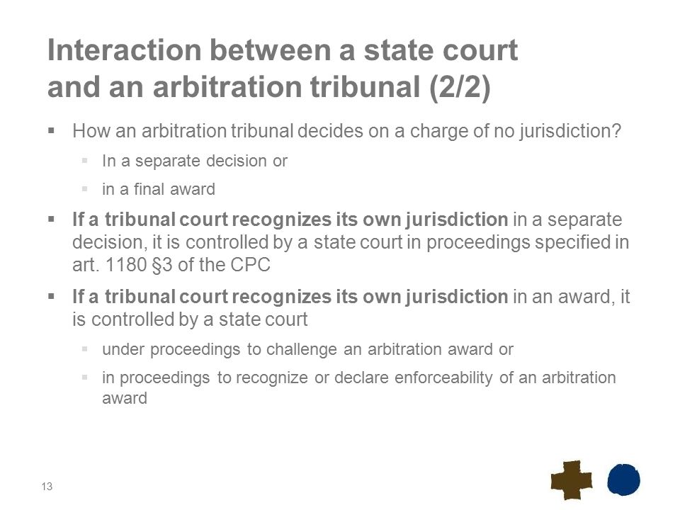 13 Interaction between a state court and an arbitration tribunal (2/2)  How an arbitration tribunal decides on a charge of no jurisdiction.