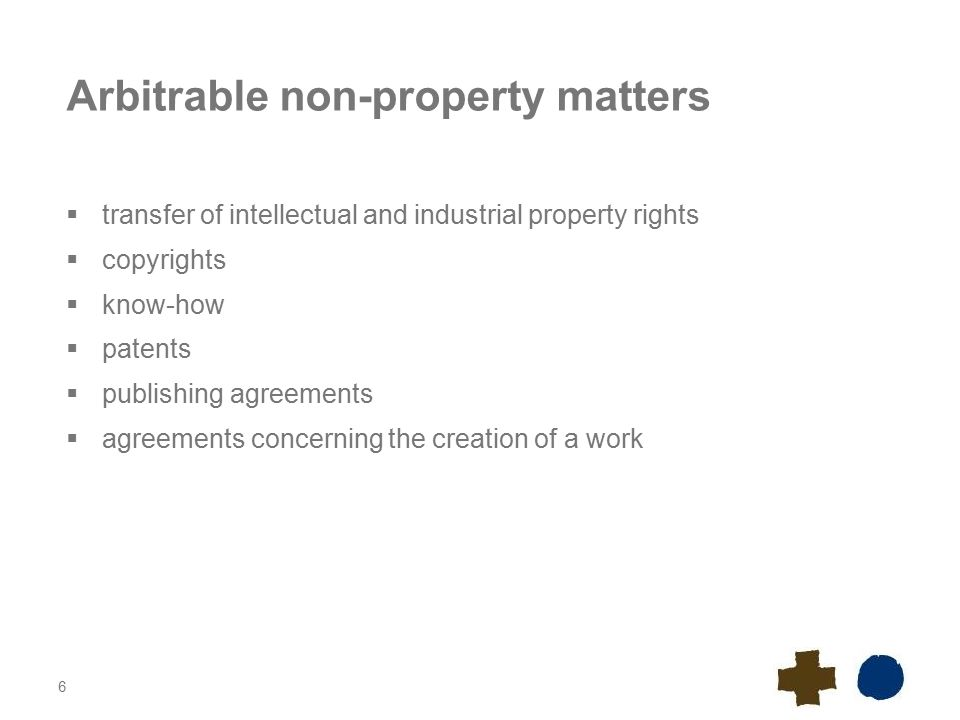 6 Arbitrable non-property matters  transfer of intellectual and industrial property rights  copyrights  know-how  patents  publishing agreements  agreements concerning the creation of a work