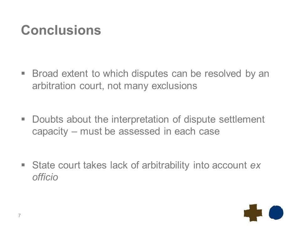 7 Conclusions  Broad extent to which disputes can be resolved by an arbitration court, not many exclusions  Doubts about the interpretation of dispute settlement capacity – must be assessed in each case  State court takes lack of arbitrability into account ex officio