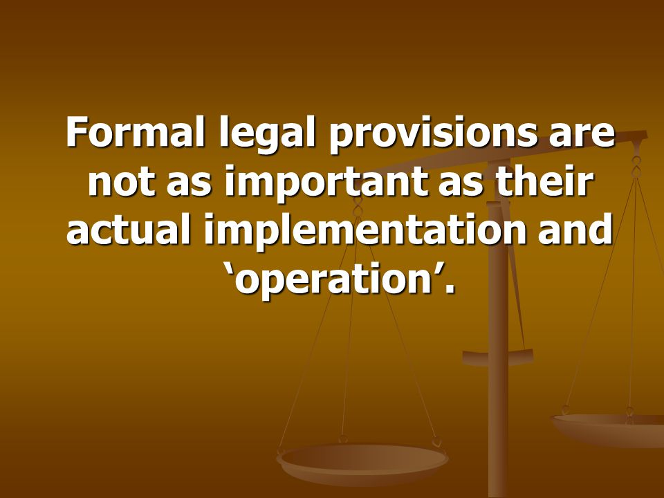 Formal legal provisions are not as important as their actual implementation and 'operation'.