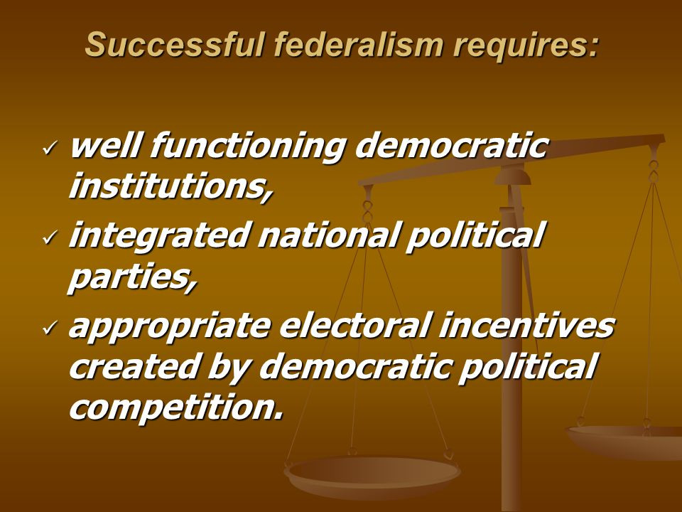 Successful federalism requires: well functioning democratic institutions, well functioning democratic institutions, integrated national political parties, integrated national political parties, appropriate electoral incentives created by democratic political competition.