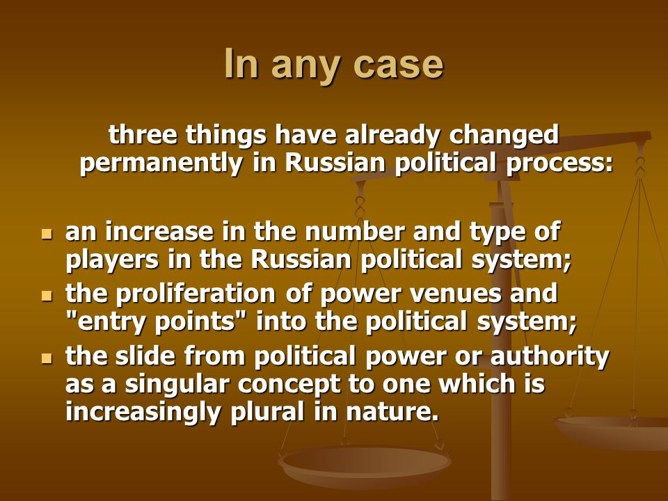 In any case three things have already changed permanently in Russian political process: an increase in the number and type of players in the Russian political system; an increase in the number and type of players in the Russian political system; the proliferation of power venues and entry points into the political system; the proliferation of power venues and entry points into the political system; the slide from political power or authority as a singular concept to one which is increasingly plural in nature.