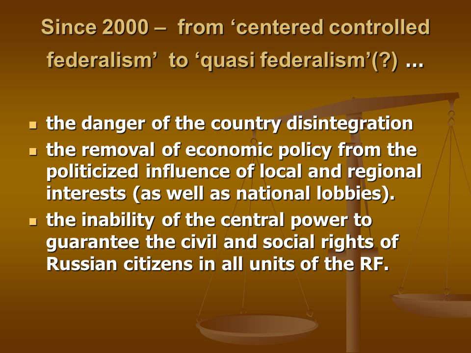 Since 2000 – from 'centered controlled federalism' to 'quasi federalism'( ) … the danger of the country disintegration the danger of the country disintegration the removal of economic policy from the politicized influence of local and regional interests (as well as national lobbies).