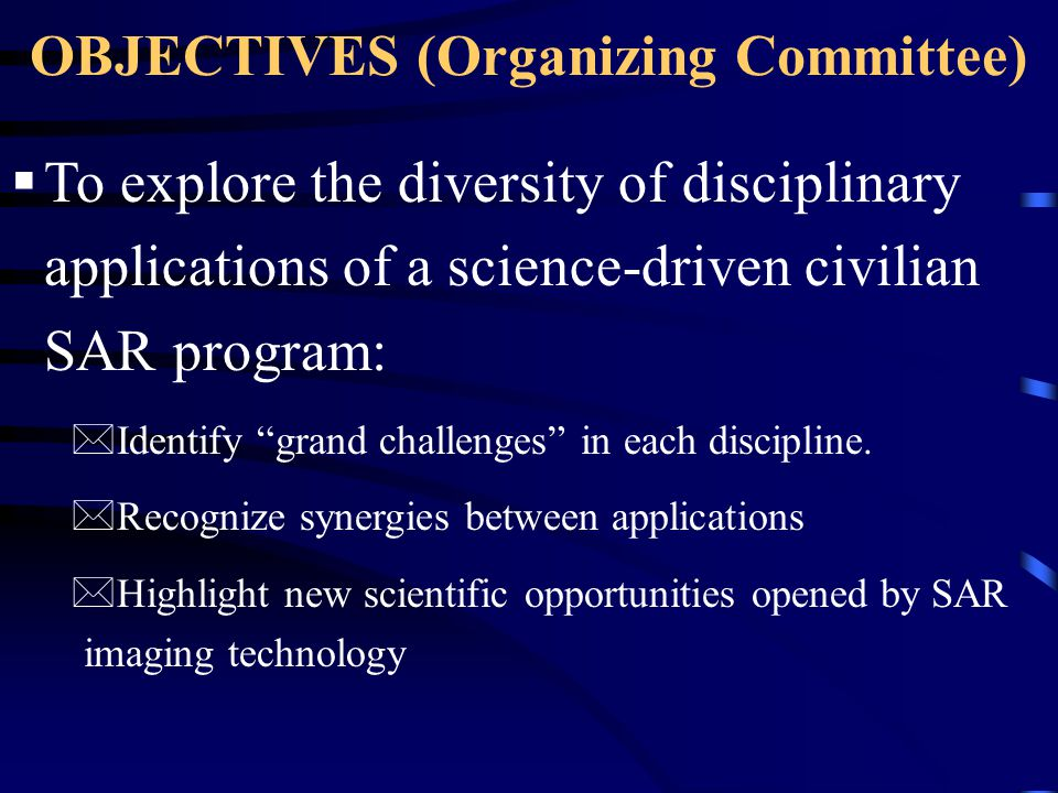 OBJECTIVES (Organizing Committee)  To re-affirm a long-range scientific and technological vision for SAR and InSAR uses in the Earth Sciences, in particular within EarthScope.