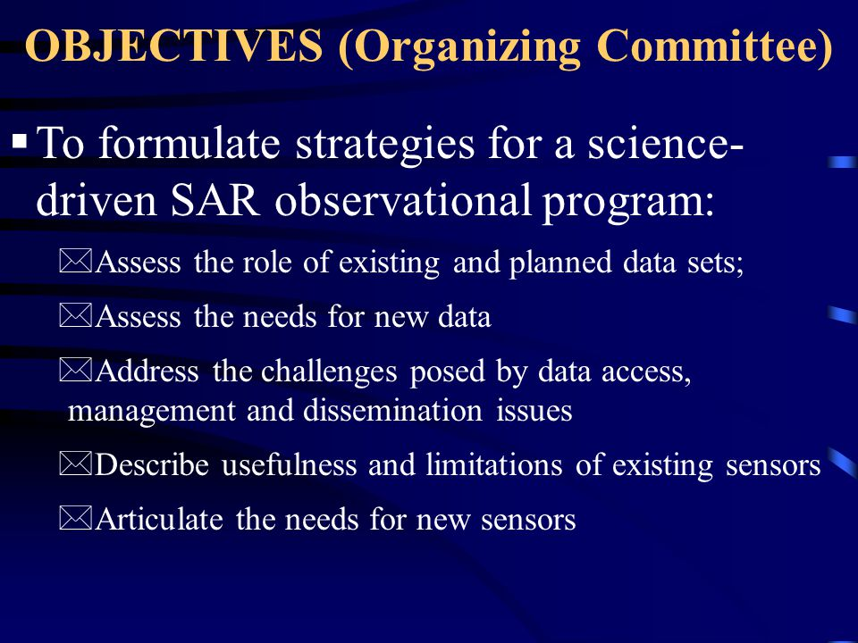 OBJECTIVES (Organizing Committee)  To explore the diversity of disciplinary applications of a science-driven civilian SAR program: *Identify grand challenges in each discipline.