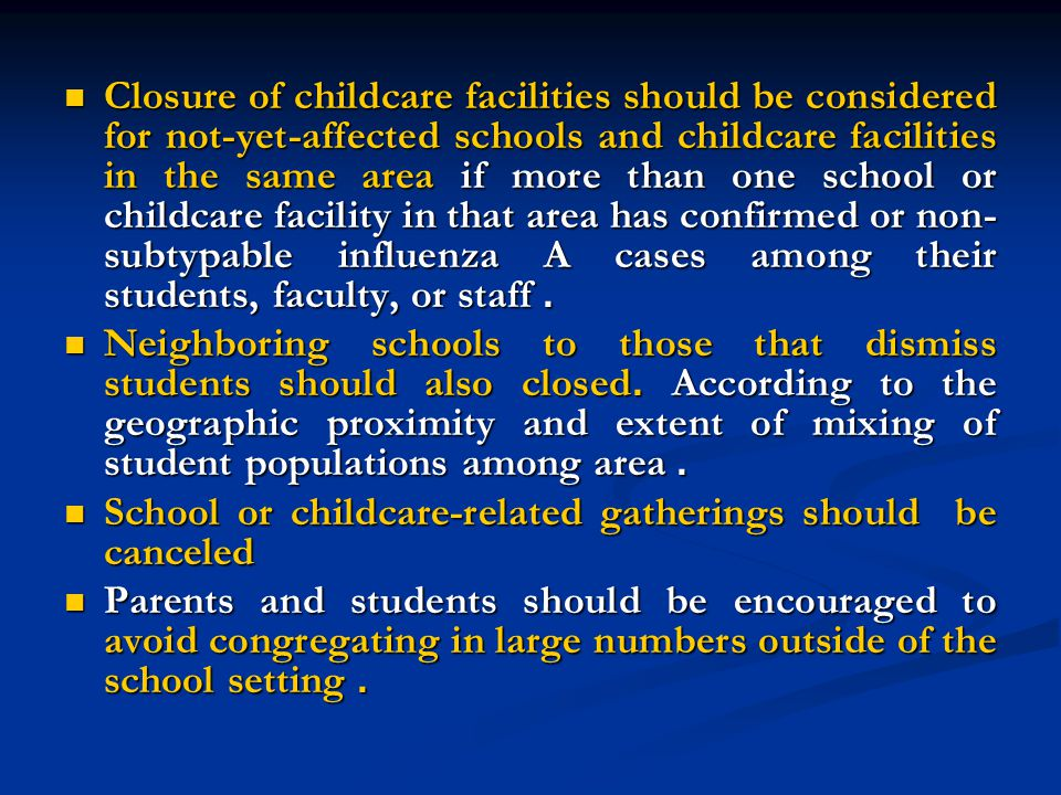 Closure of childcare facilities should be considered for not-yet-affected schools and childcare facilities in the same area if more than one school or childcare facility in that area has confirmed or non- subtypable influenza A cases among their students, faculty, or staff.
