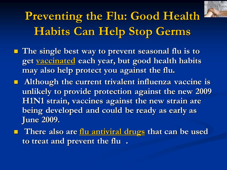 Preventing the Flu: Good Health Habits Can Help Stop Germs The single best way to prevent seasonal flu is to get vaccinated each year, but good health habits may also help protect you against the flu.