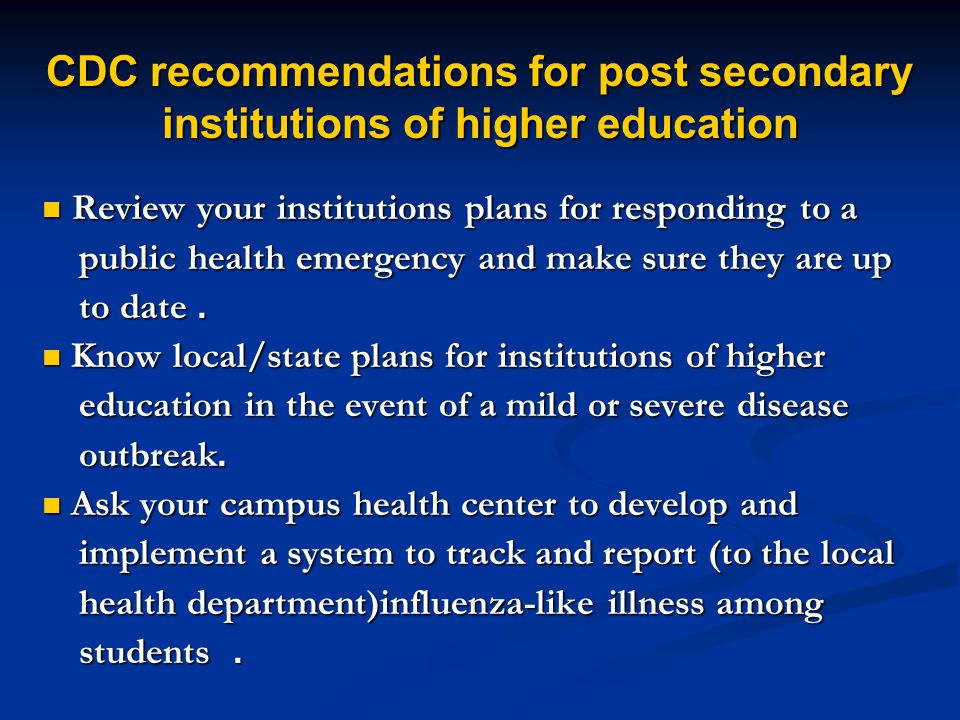 CDC recommendations for post secondary institutions of higher education Review your institutions plans for responding to a Review your institutions plans for responding to a public health emergency and make sure they are up public health emergency and make sure they are up to date.