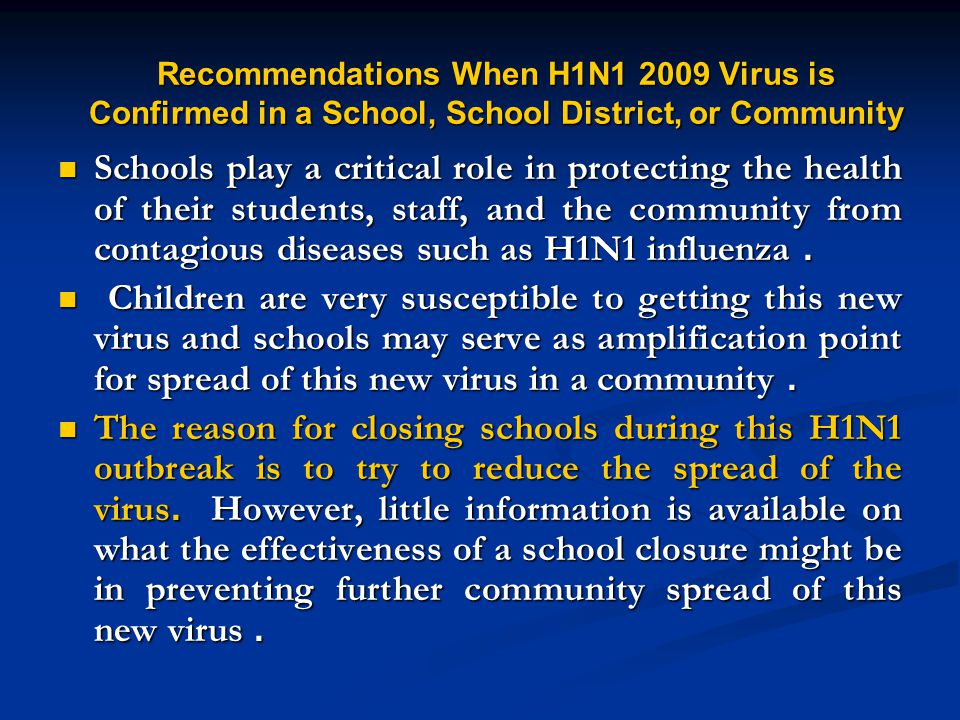 Recommendations When H1N1 2009 Virus is Confirmed in a School, School District, or Community Schools play a critical role in protecting the health of their students, staff, and the community from contagious diseases such as H1N1 influenza.