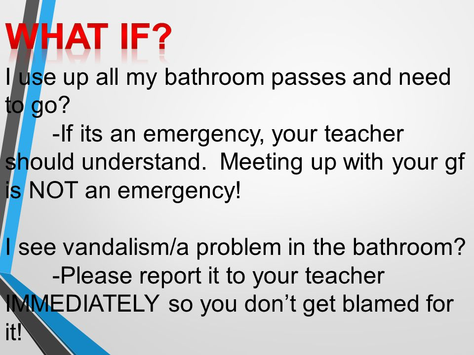 I use up all my bathroom passes and need to go? -If its an emergency, your teacher should understand. Meeting up with your gf is NOT an emergency! I s