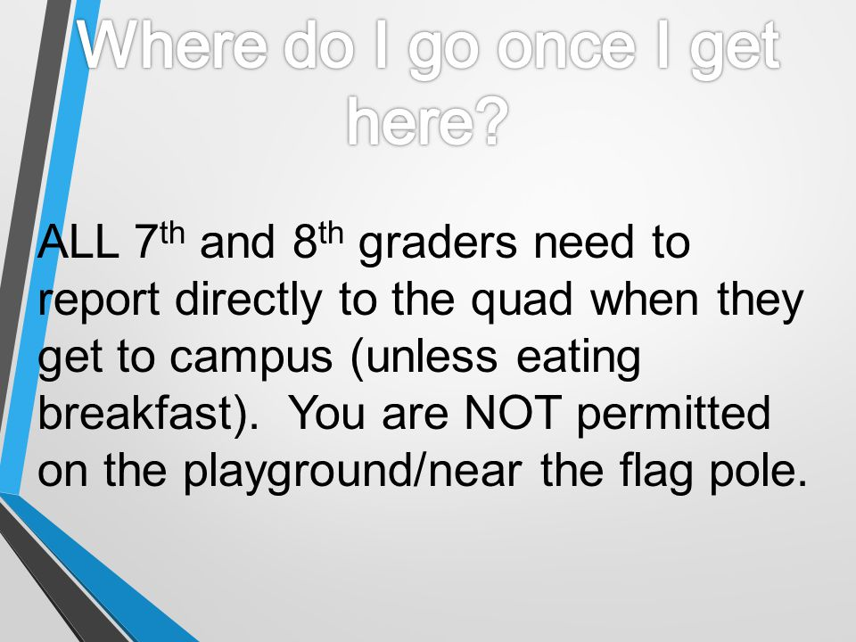 ALL 7 th and 8 th graders need to report directly to the quad when they get to campus (unless eating breakfast). You are NOT permitted on the playgrou
