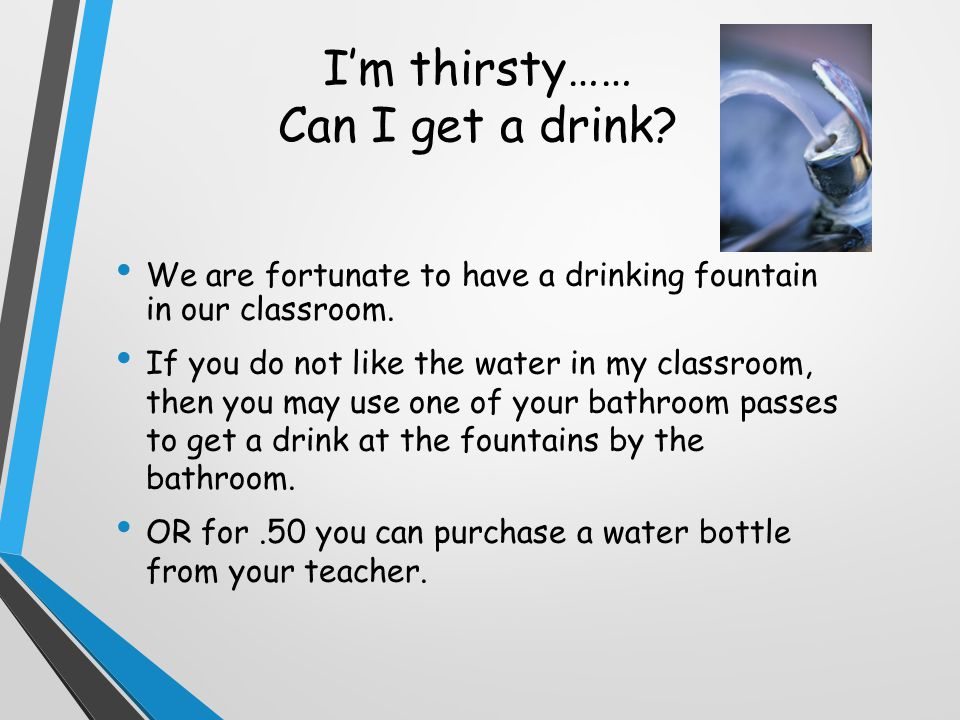 I'm thirsty…… Can I get a drink. We are fortunate to have a drinking fountain in our classroom.