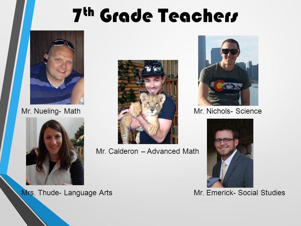 7 th Grade Teachers Mr. Nueling- Math Mrs. Thude- Language Arts Mr. Nichols- Science Mr. Emerick- Social Studies Mr. Calderon – Advanced Math